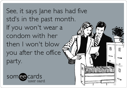See, it says Jane has had five std's in the past month. If you won't wear a condom with her then I won't blow you after the office party.