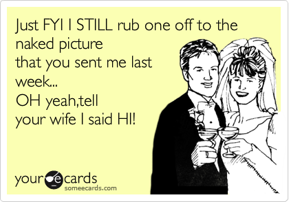 Just FYI I STILL rub one off to the naked picture of you that you sent last week... OH yeah,tell your wife I said HI!