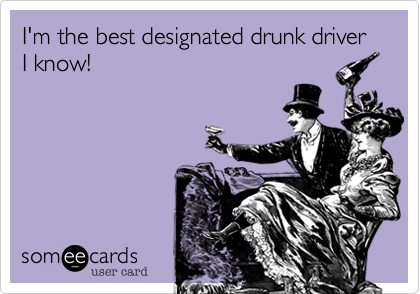 I'm the best designated drunk driver I know!
