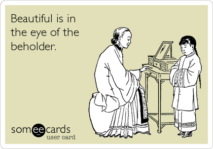 Beautiful is in  the eye of the beholder.