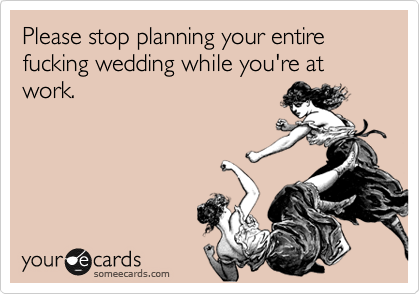 Please stop planning your entire fucking wedding while you're at work.