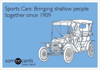 Sports Cars: Bringing shallow people together since 1909