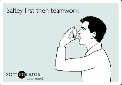 Safety first then teamwork.