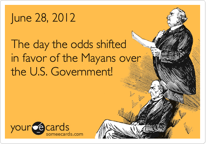 June 28, 2012  The day the odds shifted in favor of the Mayans over the U.S. Government!