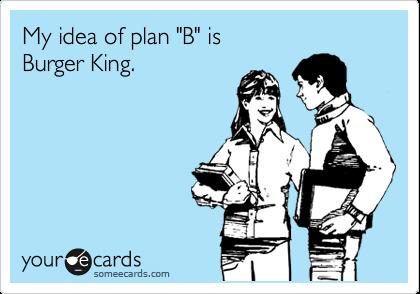 "My idea of plan ""B"" is  Burger King."