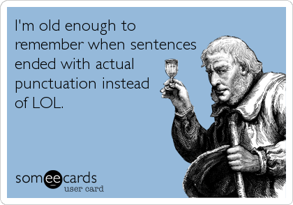 I'm old enough to remember when sentences ended with actual punctuation instead of LOL.