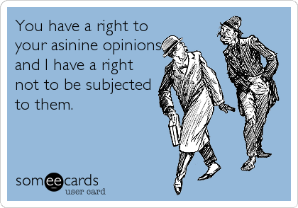 You have a right to your asinine opinions, and I have a right not to be subjected to them.