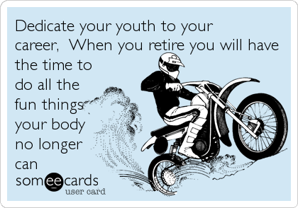 Dedicate your youth to your career,  When you retire you will have the time to do all the fun things your body no longer can