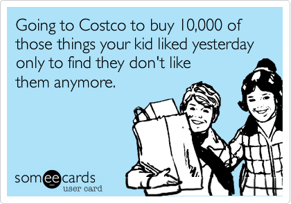Going to Costco to buy 10%2C000 of those things your kid liked yesterday only to find they don't like them anymore.