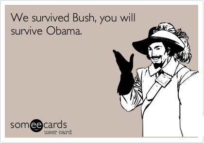 We survived Bush, you will