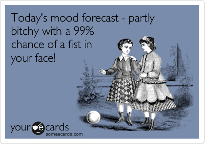 Today's mood forecast - partly bitchy with a 99% chance of a fist in your face!