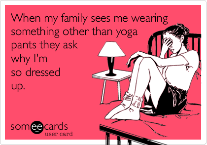 When my family sees me wearing something other than yoga pants they ask why I'm so dressed up.