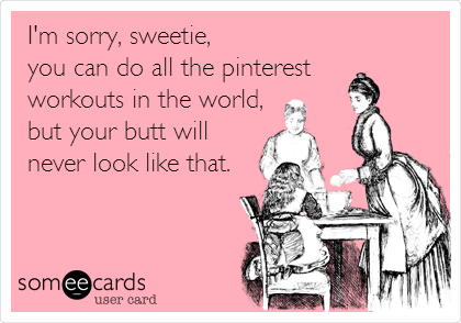 I'm sorry, sweetie,  you can do all the pinterest  workouts in the world, but your butt will never look like that.
