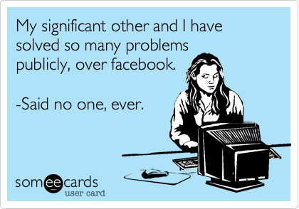 My significant other and I have solved so many problems publicly%2C over facebook.  -Said no one%2C ever.