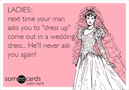 "LADIES::  next time your man asks you to ""dress up"" come out in a wedding dress... He'll never ask you again!"