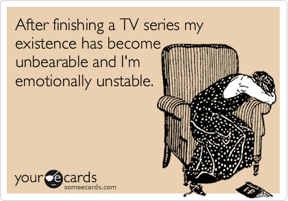 After finishing a TV series my existence has become