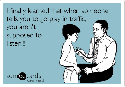 I finally learned that when someone tells you to go play in traffic, you aren't supposed to listen!!!
