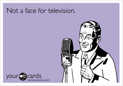 Not a face for television.