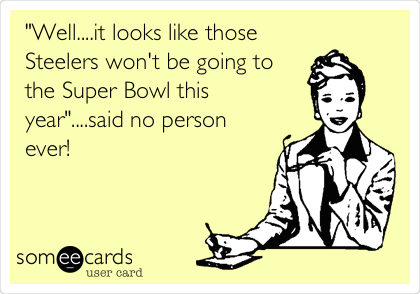 """Well....it looks like those Steelers won't be going to the Super Bowl this year""....said no person ever!"