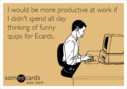 I would be more productive at work if  I didn't spend all day  thinking of funny quips for Ecards..