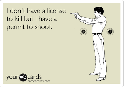 I don't have a license to kill but I have a permit.