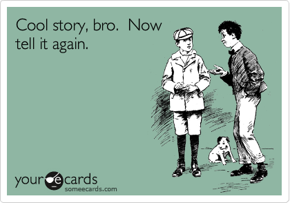Cool story, bro.  Now tell it again.