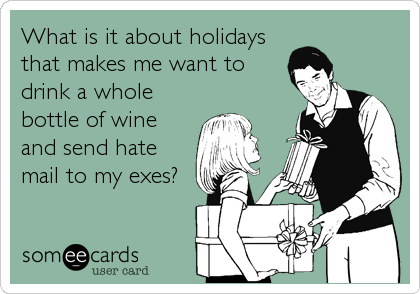 What is it about holidays that makes me want to drink a whole bottle of wine and send hate mail to my exes?