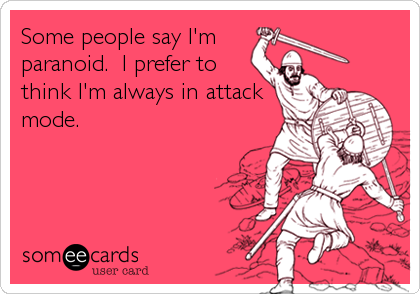 Some people say I'm      paranoid.  I prefer to think I'm always in attack mode.