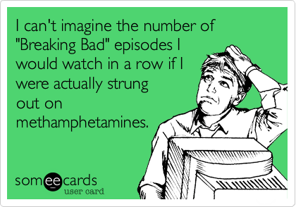 """I can't imagine the number of episodes of """"Breaking Bad""""that I would watchconsecutively if I wasactually all strung outon meth. . ."""