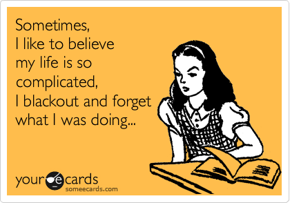 Sometimes, I like to believe  my life is so complicated, I blackout and forget what I doing...