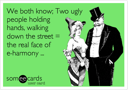 We both know; Two ugly people holding hands, walking down the street = the real face of e-harmony ...