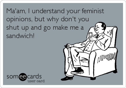 Ma'am, I understand your feminist opinions, but why don't you shut up and go make me a sandwich!