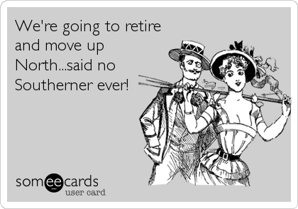 We're going to retire and move up North...said no Southerner ever!