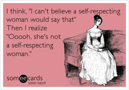 """I think, """"I can't believe a self-respecting woman would say that"""" Then I realize """"Ooooh, she's not a self-respecting woman."""""""