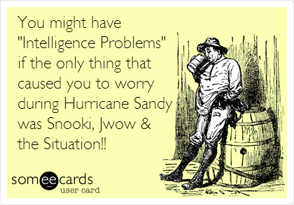 """You might have """"Intelligence Problems"""" if the only thing that caused you to worry during Hurricane Sandy was Snooki, Jwow & the Situation!!"""