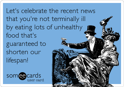 Let's celebrate the recent news that you're not terminally ill by eating lots of unhealthy food that's guaranteed to shorten our lifespan!