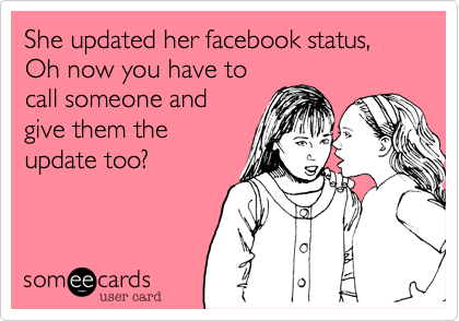 She updated her facebook status,  Oh now you have to call someone and give them the update too?