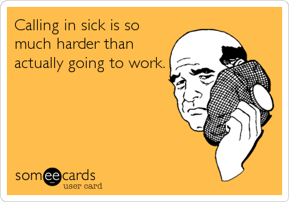 Calling in sick is so much harder than actually going to work.