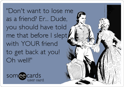 """""""Don't want to lose me as a friend? Er... Dude, you should have told me that before I slept with YOUR friend to get back at you! Oh well!"""""""
