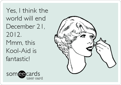 Yes, I think the world will end December 21, 2012. Mmm, this Kool-Aid is  fantastic!