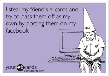 I steal my friend's e-cards and