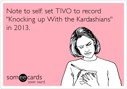 "Note to self: set TIVO to record ""Knocking up With the Kardashians"" in 2013."