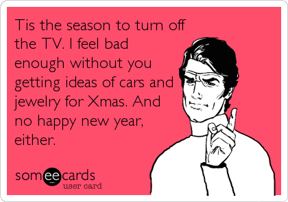 Tis the season to turn off the TV. I feel bad enough without you getting ideas of cars and jewelry for Xmas. And no happy new year, either.