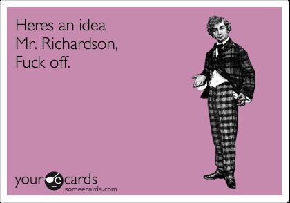 Heres an idea Mr. Richardson, Fuck off.