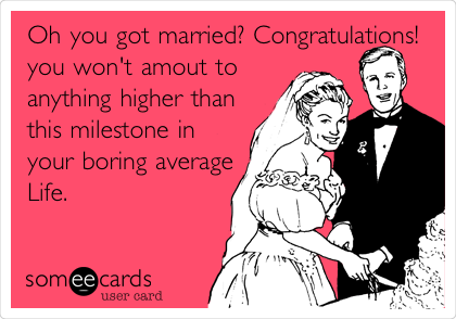Oh you got married? Congratulations! you won't amout to anything higher than this milestone in your boring average Life.
