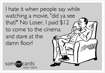 """I hate it when people say while watching a moive, """"did ya seethat?"""" No Loser, I paid $12to come to the cinemaand stare at thedamn floor!"""