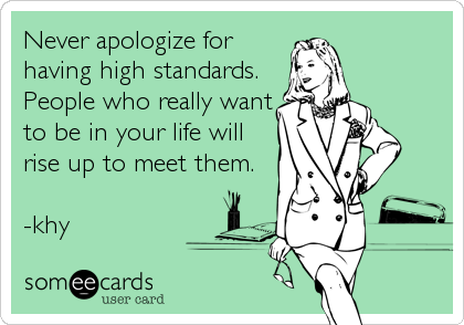 Never apologize for having high standards. People who really want to be in your life will rise up to meet them.  -khy