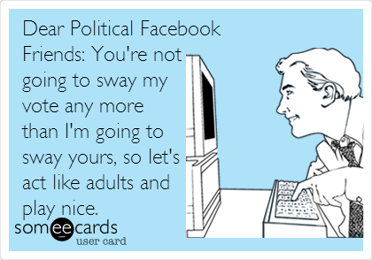 Dear Political Facebook Friends: You're not going to sway my vote any more than I'm going to sway yours, so let's act like adults and play nice.