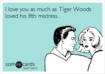 I love you as much as Tiger Woods loved his 8th mistress.