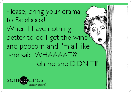 "Please, bring your drama to Facebook!  When I have nothing better to do I get the wine and popcorn and I'm all like,  ""she said WHAAAAT??                            oh no she DIDN'T!!"""